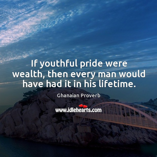 If youthful pride were wealth, then every man would have had it in his lifetime. Ghanaian Proverbs Image