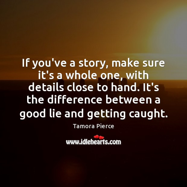 If you've a story, make sure it's a whole one, with details Tamora Pierce Picture Quote
