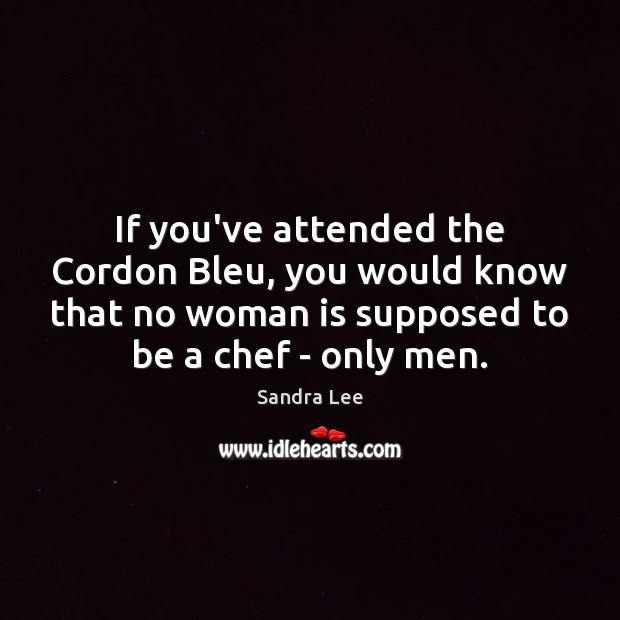 If you've attended the Cordon Bleu, you would know that no woman Image