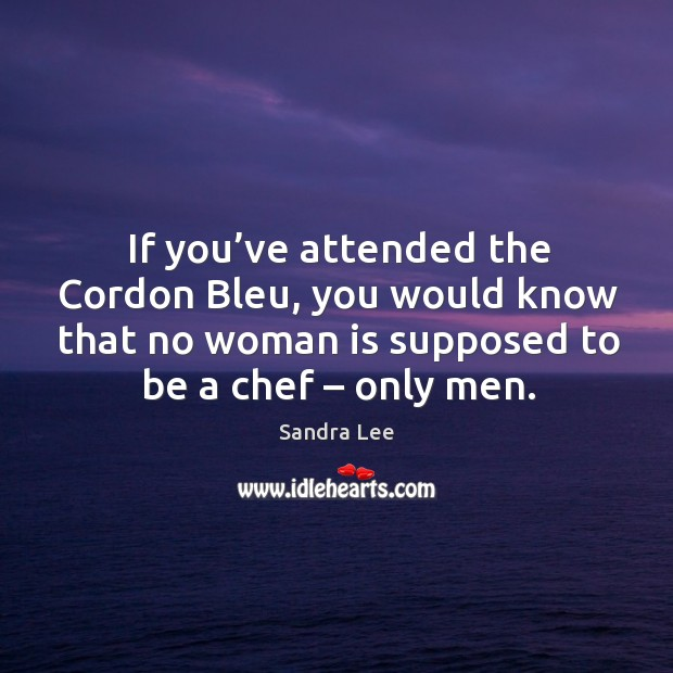 If you've attended the cordon bleu, you would know that no woman is supposed to be a chef – only men. Sandra Lee Picture Quote