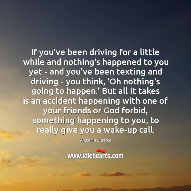 If you've been driving for a little while and nothing's happened to Victoria Justice Picture Quote