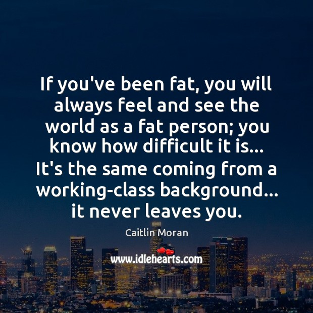 If you've been fat, you will always feel and see the world Caitlin Moran Picture Quote