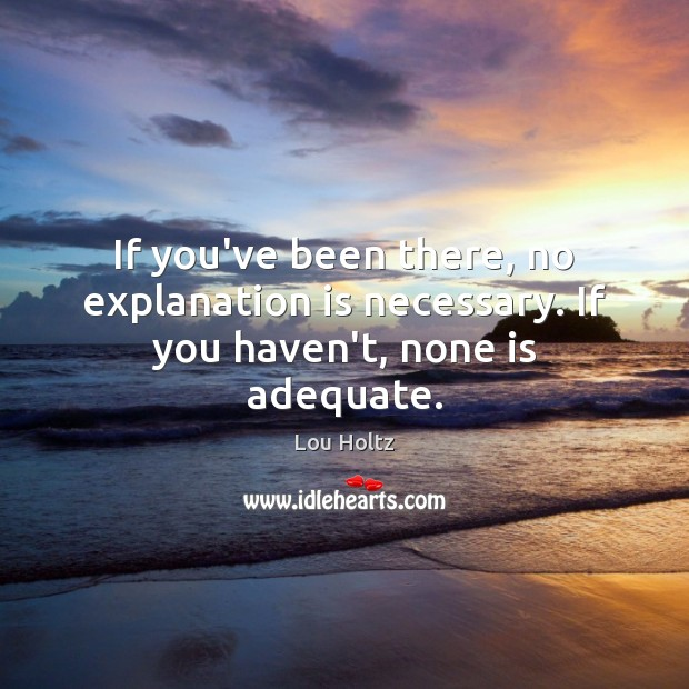 If you've been there, no explanation is necessary. If you haven't, none is adequate. Lou Holtz Picture Quote