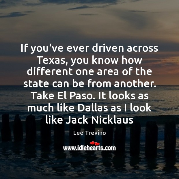 If you've ever driven across Texas, you know how different one area Lee Trevino Picture Quote