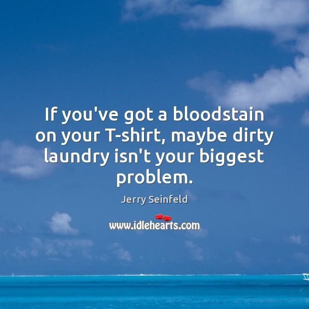 Image, If you've got a bloodstain on your T-shirt, maybe dirty laundry isn't
