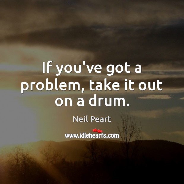 If you've got a problem, take it out on a drum. Image