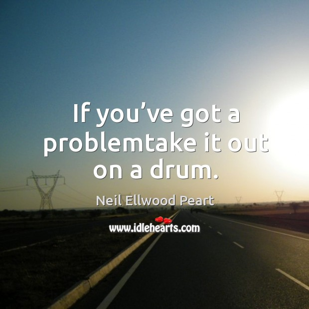 If you've got a problemtake it out on a drum. Neil Ellwood Peart Picture Quote