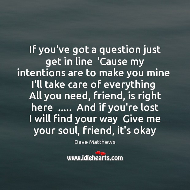 If you've got a question just get in line  'Cause my intentions Dave Matthews Picture Quote