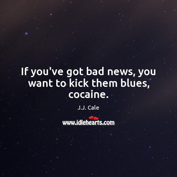 If you've got bad news, you want to kick them blues, cocaine. Image