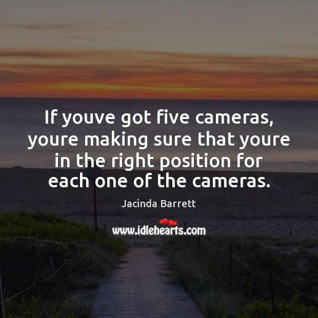 If youve got five cameras, youre making sure that youre in the Image