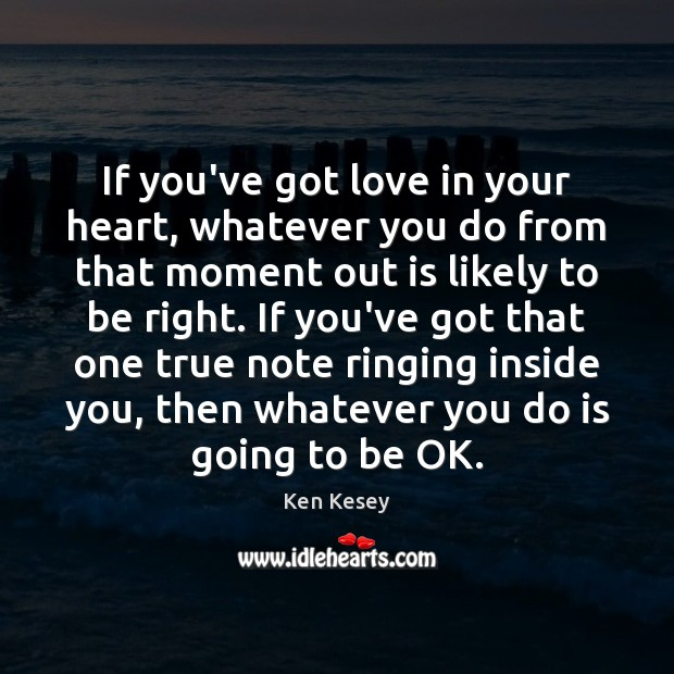 If you've got love in your heart, whatever you do from that Ken Kesey Picture Quote