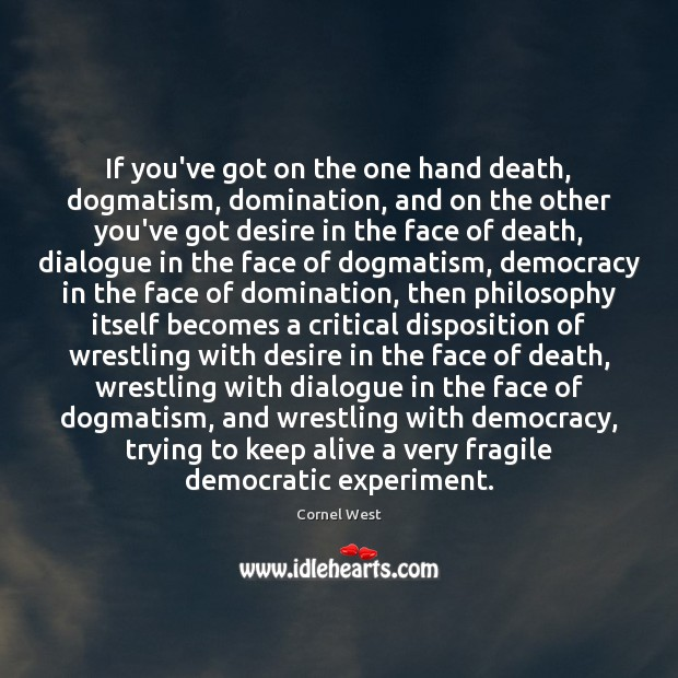 If you've got on the one hand death, dogmatism, domination, and on Cornel West Picture Quote