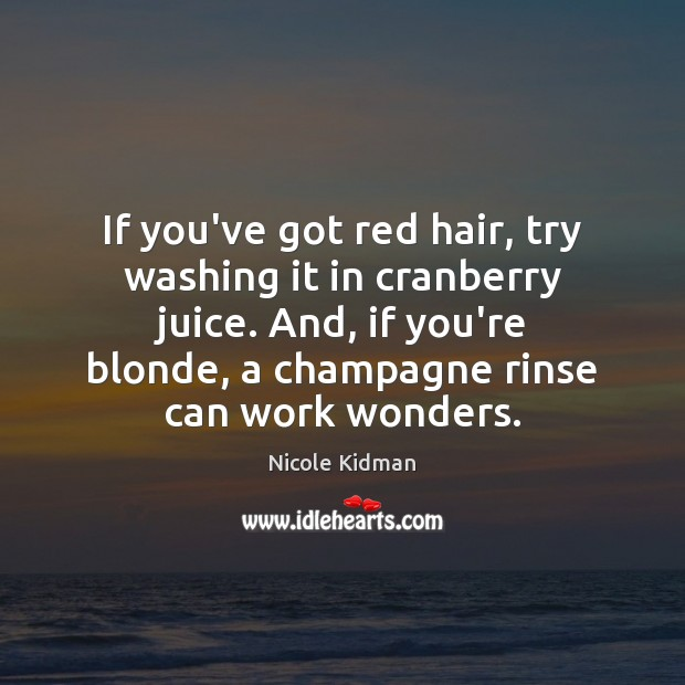 Nicole Kidman Picture Quote image saying: If you've got red hair, try washing it in cranberry juice. And,