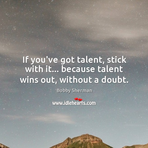 Image, If you've got talent, stick with it… because talent wins out, without a doubt.