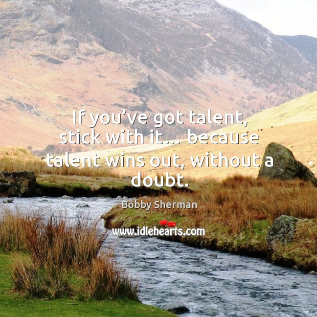 If you've got talent, stick with it… because talent wins out, without a doubt. Image