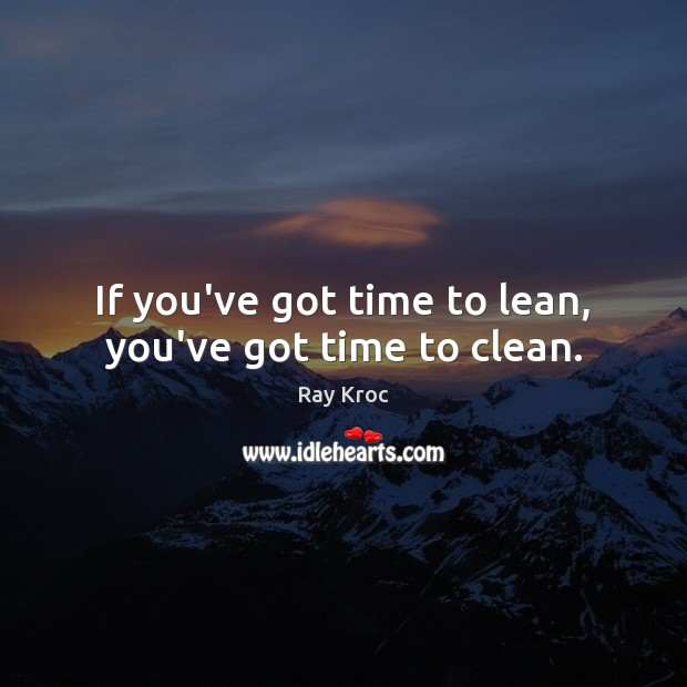 If you've got time to lean, you've got time to clean. Ray Kroc Picture Quote
