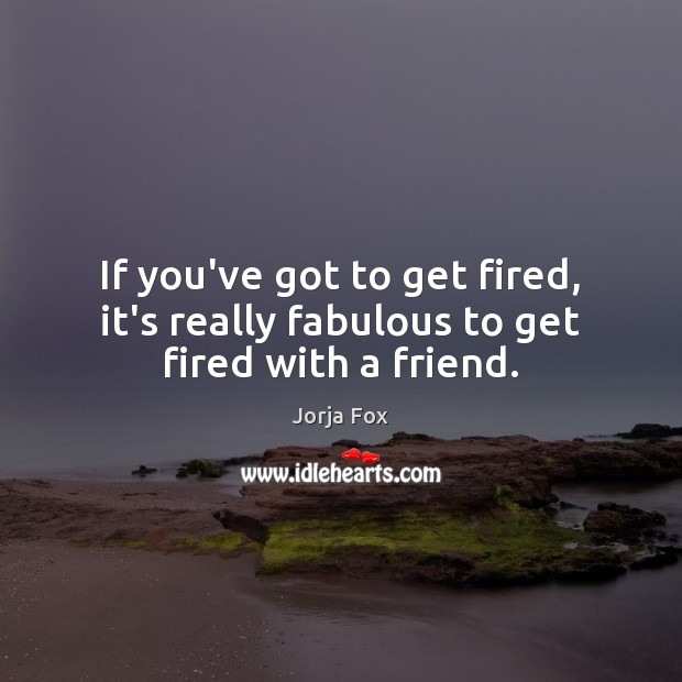 If you've got to get fired, it's really fabulous to get fired with a friend. Image