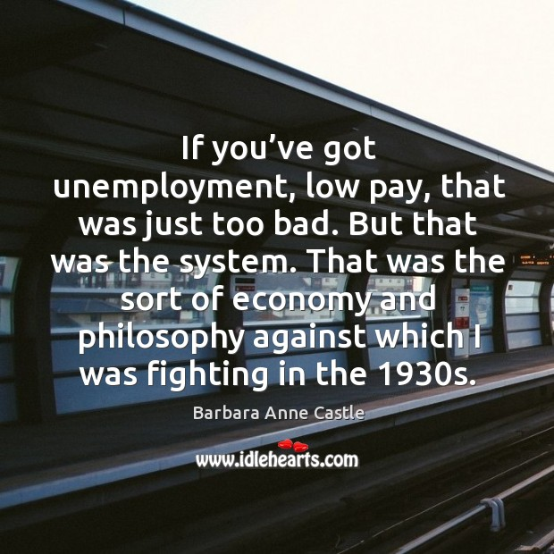 Image, If you've got unemployment, low pay, that was just too bad. But that was the system.