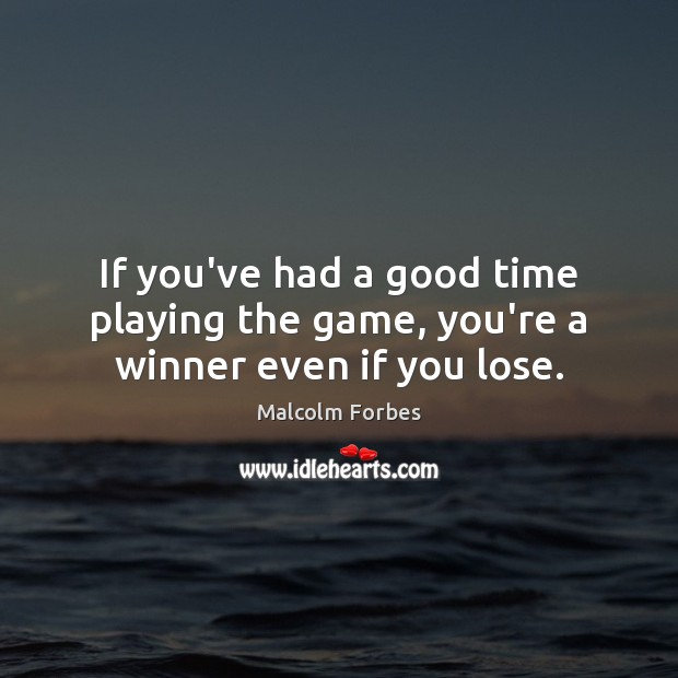 If you've had a good time playing the game, you're a winner even if you lose. Malcolm Forbes Picture Quote