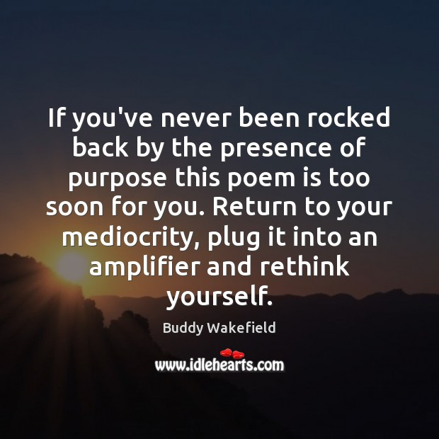 If you've never been rocked back by the presence of purpose this Buddy Wakefield Picture Quote