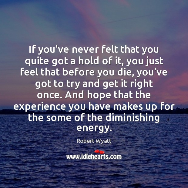 If you've never felt that you quite got a hold of it, Robert Wyatt Picture Quote