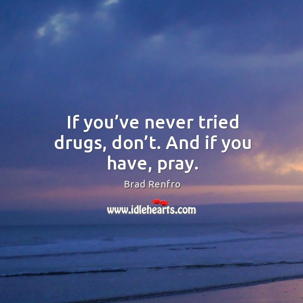 If you've never tried drugs, don't. And if you have, pray. Image