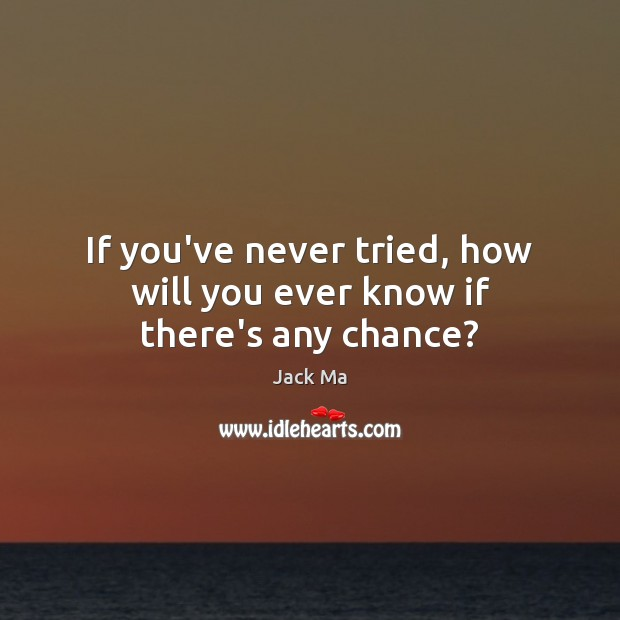 If you've never tried, how will you ever know if there's any chance? Jack Ma Picture Quote