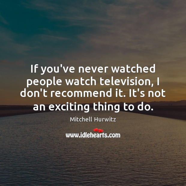 If you've never watched people watch television, I don't recommend it. It's Mitchell Hurwitz Picture Quote