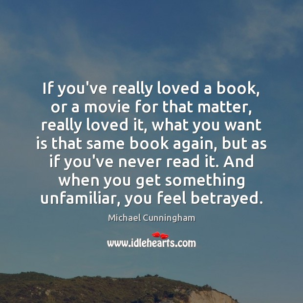 If you've really loved a book, or a movie for that matter, Michael Cunningham Picture Quote