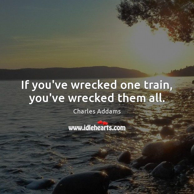If you've wrecked one train, you've wrecked them all. Image