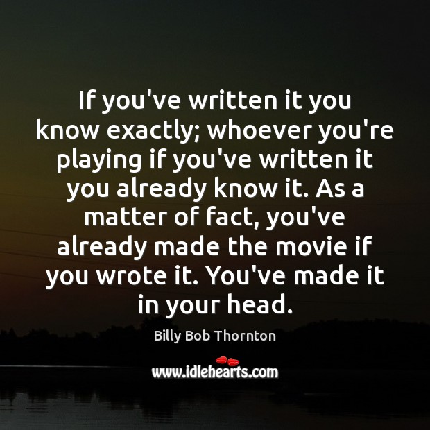 If you've written it you know exactly; whoever you're playing if you've Billy Bob Thornton Picture Quote