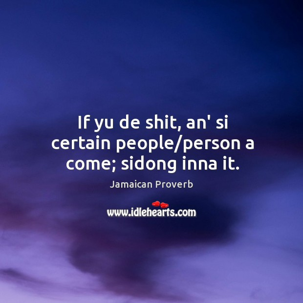If yu de shit, an' si certain people/person a come; sidong inna it. Image