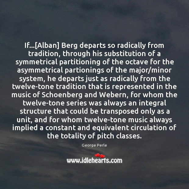 Image, If…[Alban] Berg departs so radically from tradition, through his substitution of