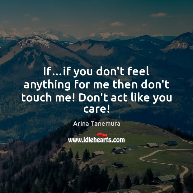 Image, If…if you don't feel anything for me then don't touch me! Don't act like you care!