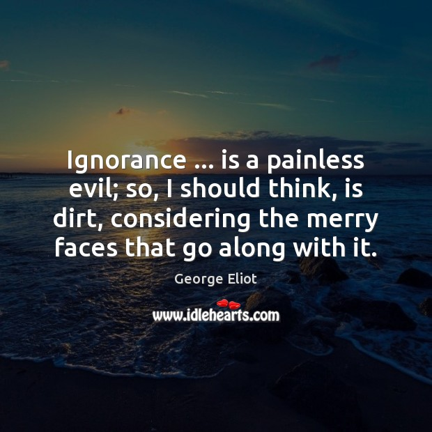 Ignorance … is a painless evil; so, I should think, is dirt, considering Image