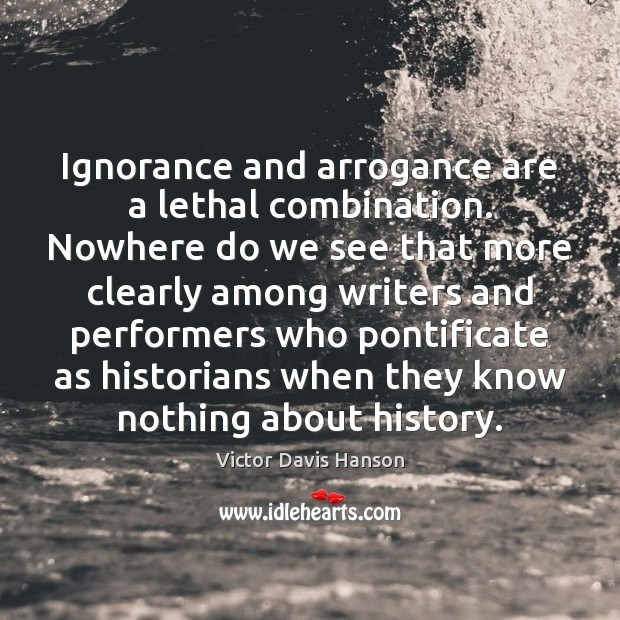 Ignorance and arrogance are a lethal combination. Nowhere do we see that Victor Davis Hanson Picture Quote