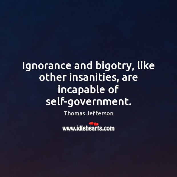 Image, Ignorance and bigotry, like other insanities, are incapable of self-government.