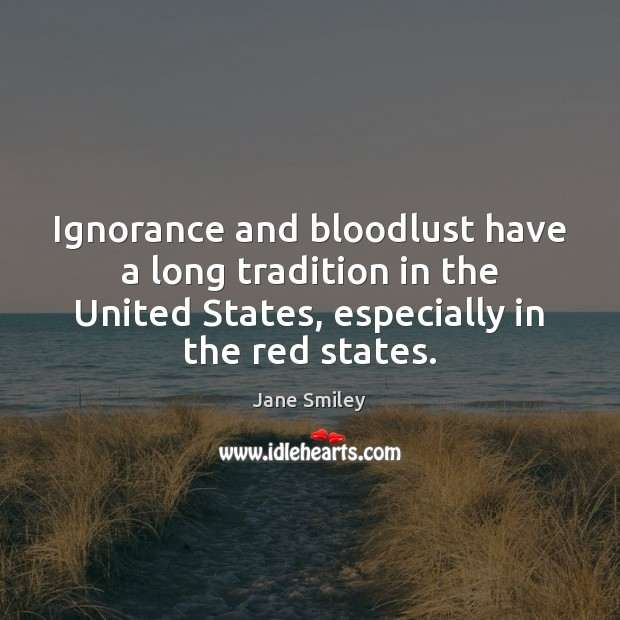 Ignorance and bloodlust have a long tradition in the United States, especially Jane Smiley Picture Quote