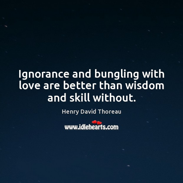 Ignorance and bungling with love are better than wisdom and skill without. Image