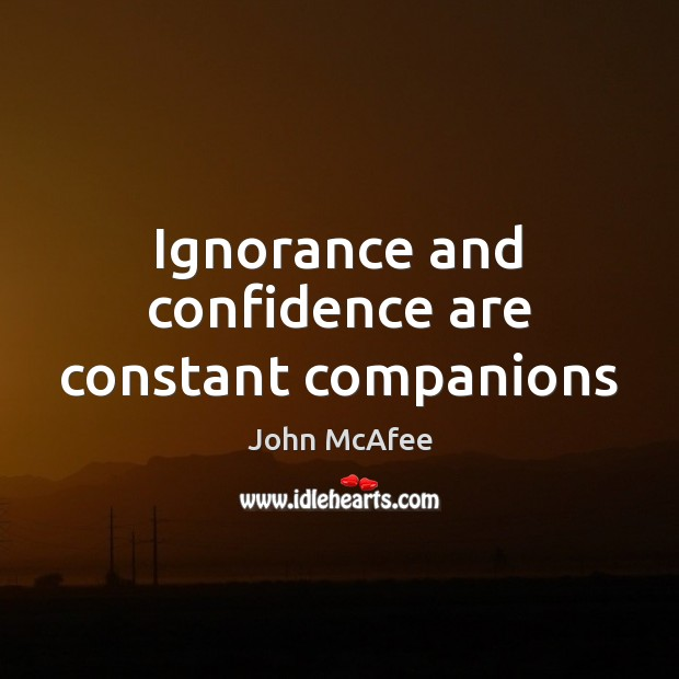 Ignorance and confidence are constant companions John McAfee Picture Quote