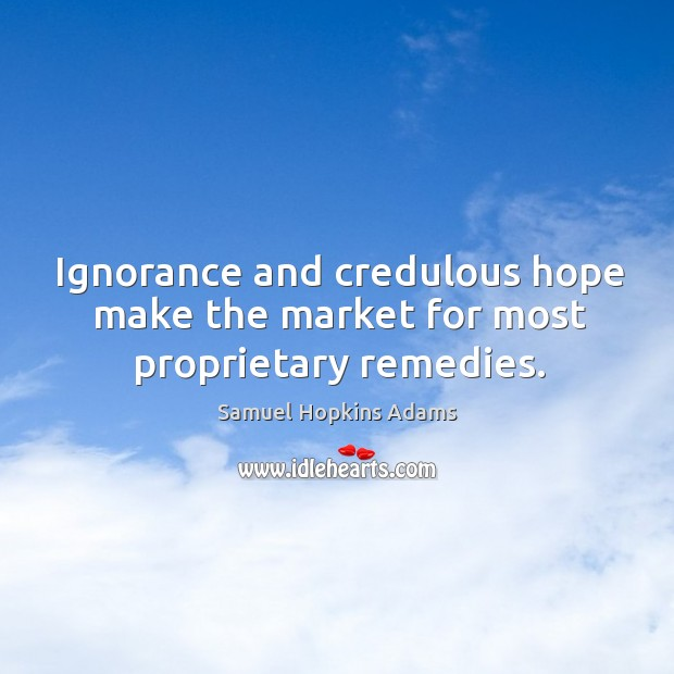 Ignorance and credulous hope make the market for most proprietary remedies. Samuel Hopkins Adams Picture Quote