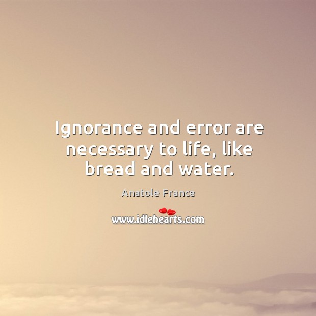 Ignorance and error are necessary to life, like bread and water. Image