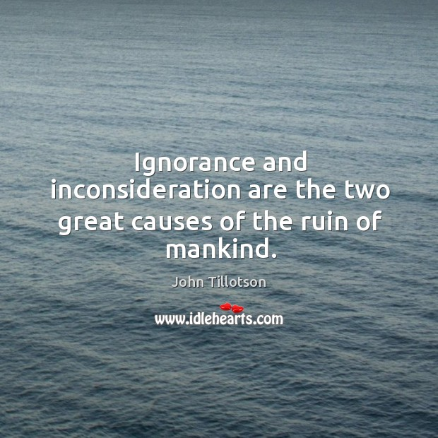 Ignorance and inconsideration are the two great causes of the ruin of mankind. John Tillotson Picture Quote