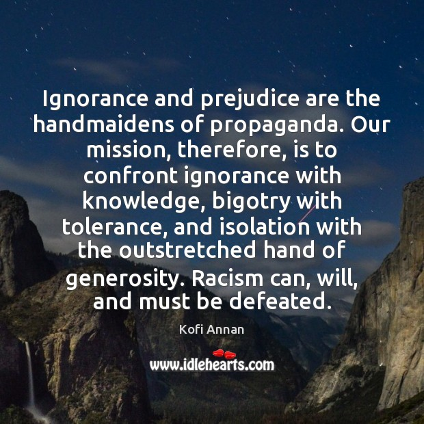 Ignorance and prejudice are the handmaidens of propaganda. Our mission, therefore, is Kofi Annan Picture Quote