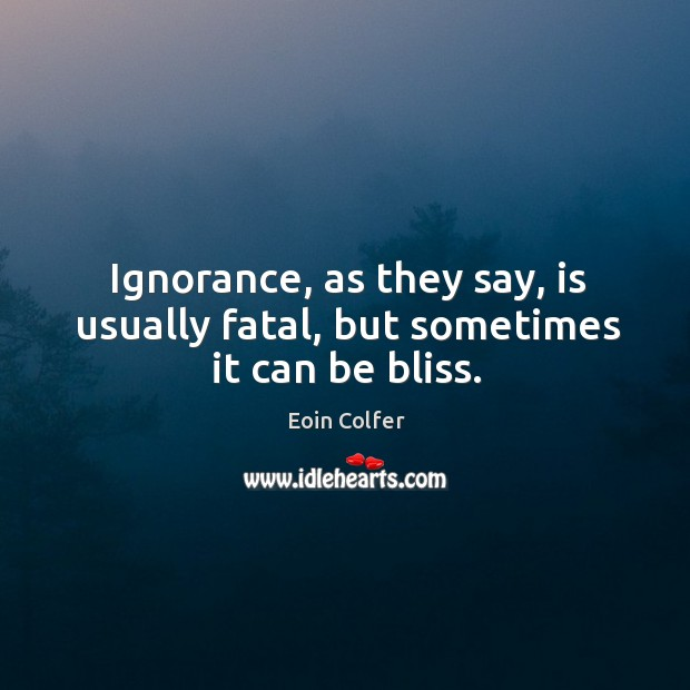 Ignorance, as they say, is usually fatal, but sometimes it can be bliss. Image
