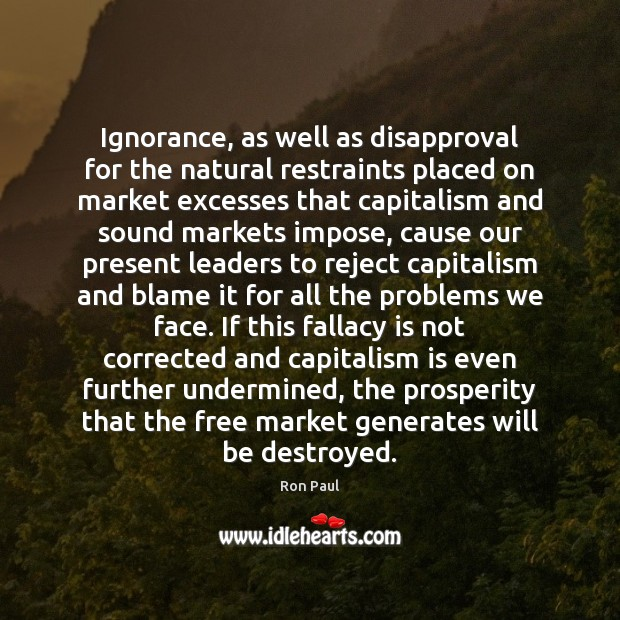 Ignorance, as well as disapproval for the natural restraints placed on market Ron Paul Picture Quote