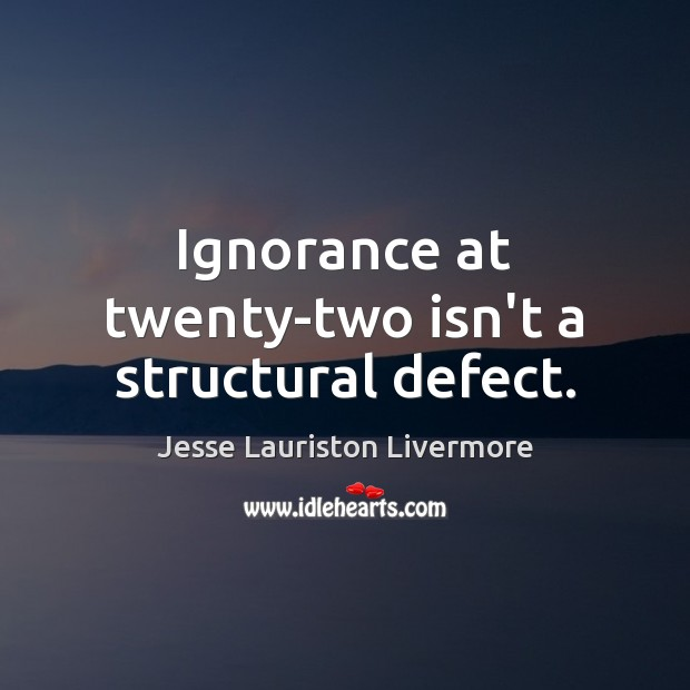 Ignorance at twenty-two isn't a structural defect. Jesse Lauriston Livermore Picture Quote