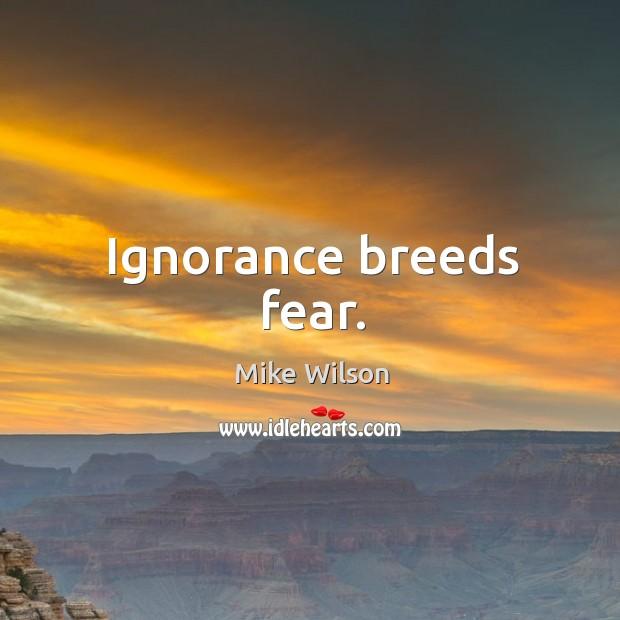 Ignorance breeds fear. Image