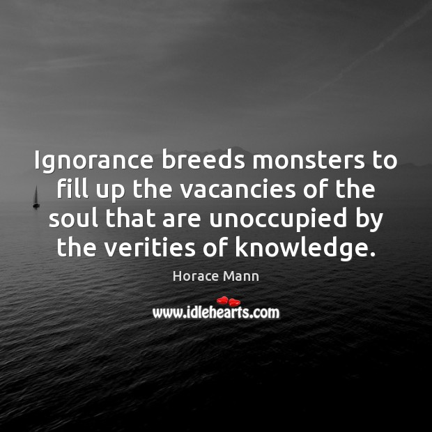 Ignorance breeds monsters to fill up the vacancies of the soul that Horace Mann Picture Quote