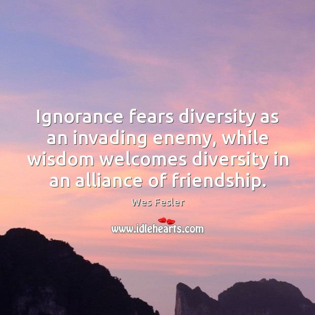 Ignorance fears diversity as an invading enemy, while wisdom welcomes diversity in Wes Fesler Picture Quote